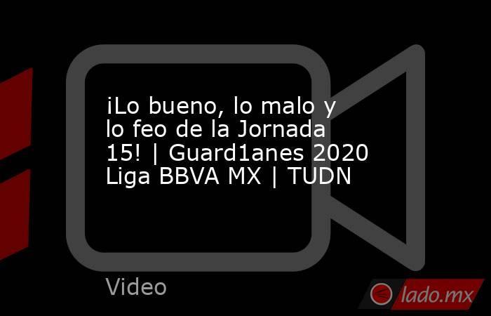 ¡Lo bueno, lo malo y lo feo de la Jornada 15!   Guard1anes 2020 Liga BBVA MX   TUDN. Noticias en tiempo real