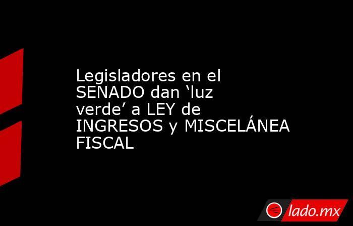 Legisladores en el SENADO dan 'luz verde' a LEY de INGRESOS y MISCELÁNEA FISCAL. Noticias en tiempo real