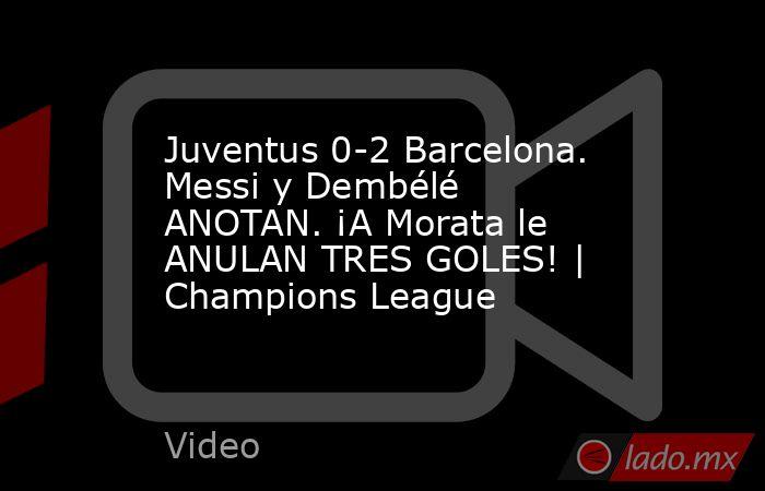 Juventus 0-2 Barcelona. Messi y Dembélé ANOTAN. ¡A Morata le ANULAN TRES GOLES!   Champions League. Noticias en tiempo real