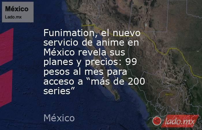 """Funimation, el nuevo servicio de anime en México revela sus planes y precios: 99 pesos al mes para acceso a """"más de 200 series"""". Noticias en tiempo real"""
