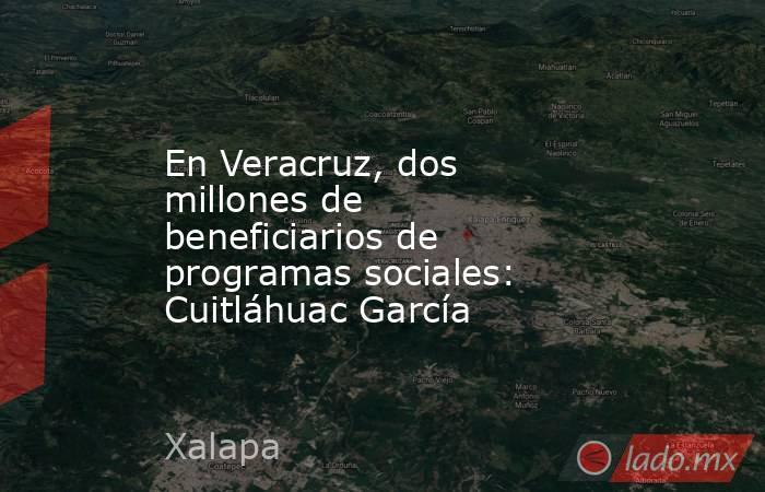 En Veracruz, dos millones de beneficiarios de programas sociales: Cuitláhuac García. Noticias en tiempo real