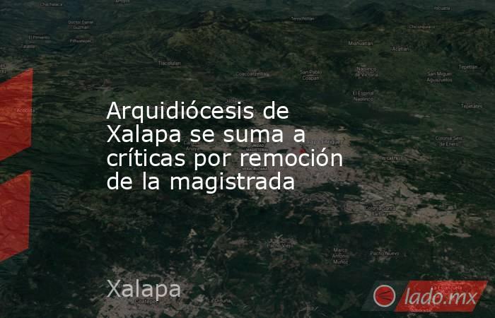 Arquidiócesis de Xalapa se suma a críticas por remoción de la magistrada. Noticias en tiempo real