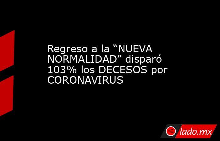 """Regreso a la """"NUEVA NORMALIDAD"""" disparó 103% los DECESOS por CORONAVIRUS. Noticias en tiempo real"""