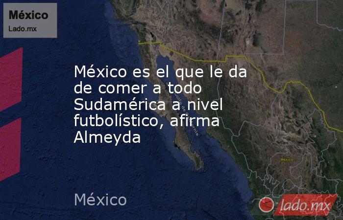 México es el que le da de comer a todo Sudamérica a nivel futbolístico, afirma Almeyda. Noticias en tiempo real
