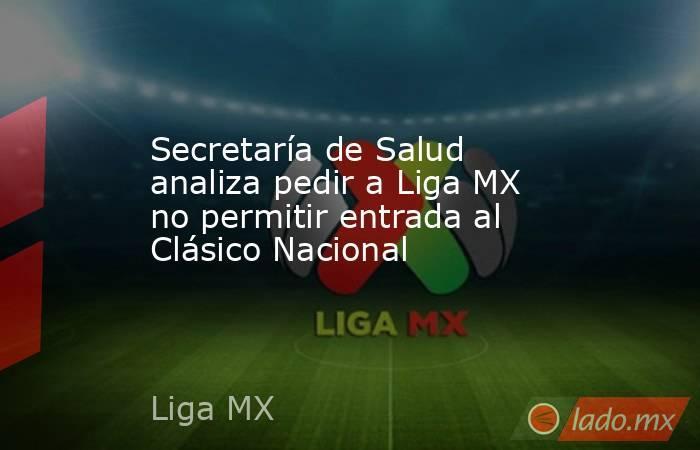 Secretaría de Salud analiza pedir a Liga MX no permitir entrada al Clásico Nacional. Noticias en tiempo real