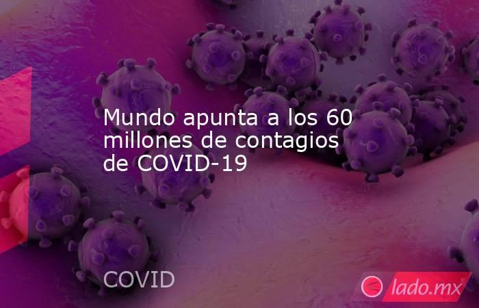 Mundo apunta a los 60 millones de contagios de COVID-19. Noticias en tiempo real