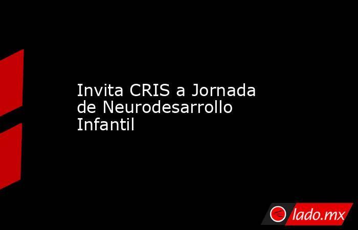 Invita CRIS a Jornada de Neurodesarrollo Infantil. Noticias en tiempo real