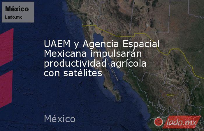 UAEM y Agencia Espacial Mexicana impulsarán productividad agrícola con satélites. Noticias en tiempo real