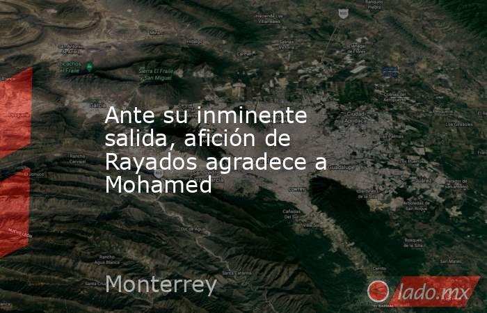 Ante su inminente salida, afición de Rayados agradece a Mohamed. Noticias en tiempo real