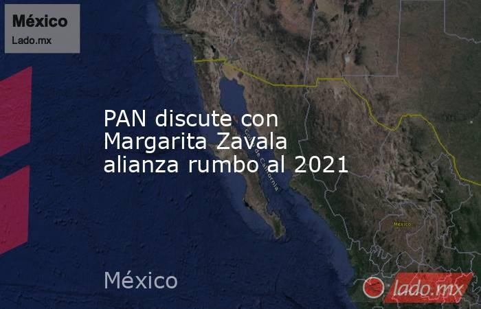 PAN discute con Margarita Zavala alianza rumbo al 2021. Noticias en tiempo real