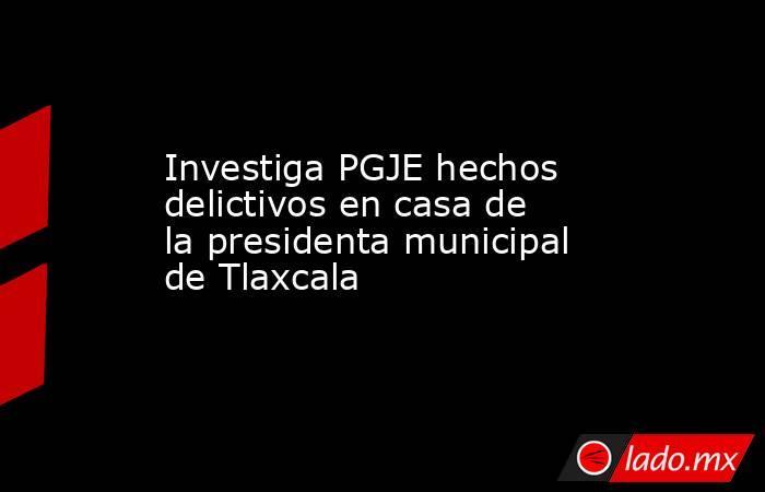 Investiga PGJE hechos delictivos en casa de la presidenta municipal de Tlaxcala. Noticias en tiempo real