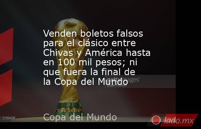 Venden boletos falsos para el clásico entre Chivas y América hasta en 100 mil pesos; ni que fuera la final de la Copa del Mundo. Noticias en tiempo real