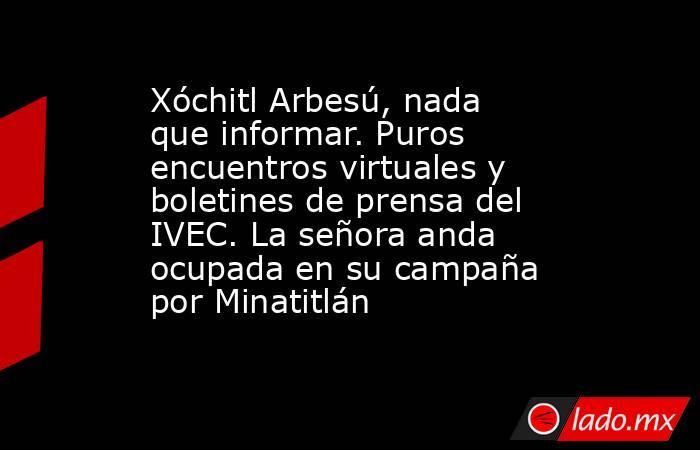 Xóchitl Arbesú, nada que informar. Puros encuentros virtuales y boletines de prensa del IVEC. La señora anda ocupada en su campaña por Minatitlán. Noticias en tiempo real
