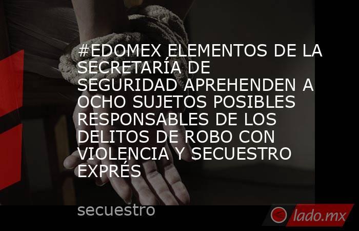 #EDOMEX ELEMENTOS DE LA SECRETARÍA DE SEGURIDAD APREHENDEN A OCHO SUJETOS POSIBLES RESPONSABLES DE LOS DELITOS DE ROBO CON VIOLENCIA Y SECUESTRO EXPRÉS. Noticias en tiempo real