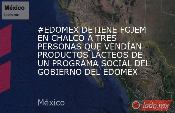#EDOMEX DETIENE FGJEM EN CHALCO A TRES PERSONAS QUE VENDÍAN PRODUCTOS LÁCTEOS DE UN PROGRAMA SOCIAL DEL GOBIERNO DEL EDOMÉX. Noticias en tiempo real