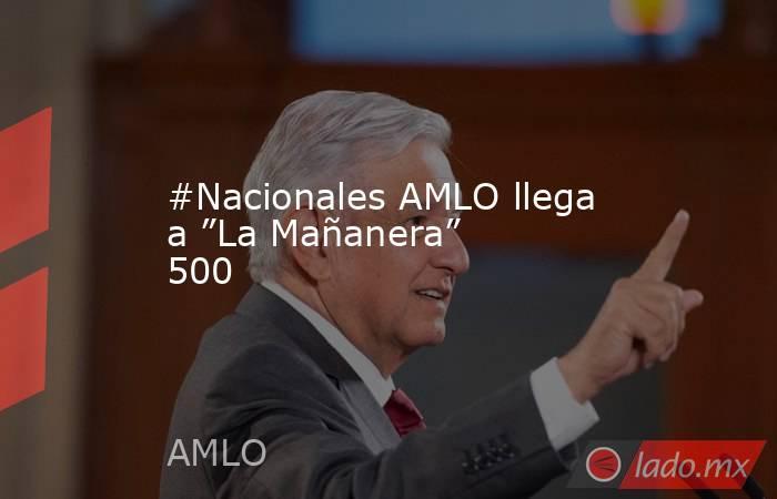 """#Nacionales AMLO llega a """"La Mañanera"""" 500. Noticias en tiempo real"""