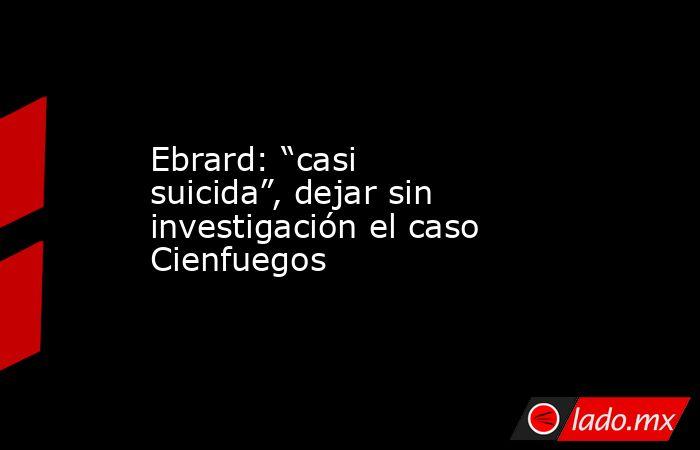 """Ebrard: """"casi suicida"""", dejar sin investigación el caso Cienfuegos. Noticias en tiempo real"""