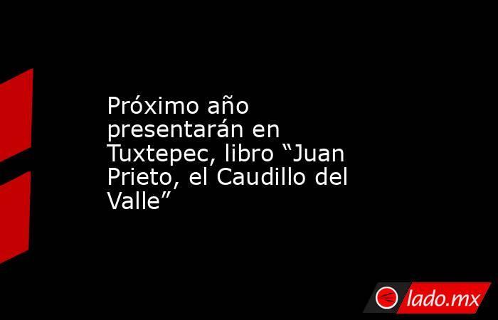 """Próximo año presentarán en Tuxtepec, libro """"Juan Prieto, el Caudillo del Valle"""". Noticias en tiempo real"""