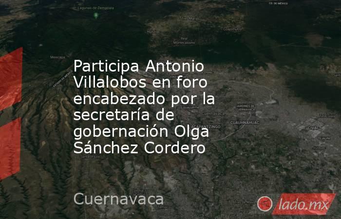 Participa Antonio Villalobos en foro encabezado por la secretaría de gobernación Olga Sánchez Cordero. Noticias en tiempo real