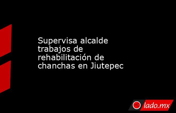 Supervisa alcalde trabajos de rehabilitación de chanchas en Jiutepec. Noticias en tiempo real