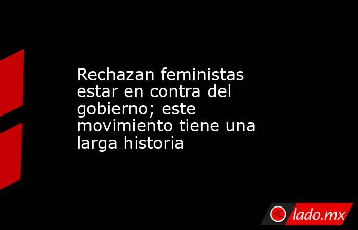Rechazan feministas estar en contra del gobierno; este movimiento tiene una larga historia. Noticias en tiempo real