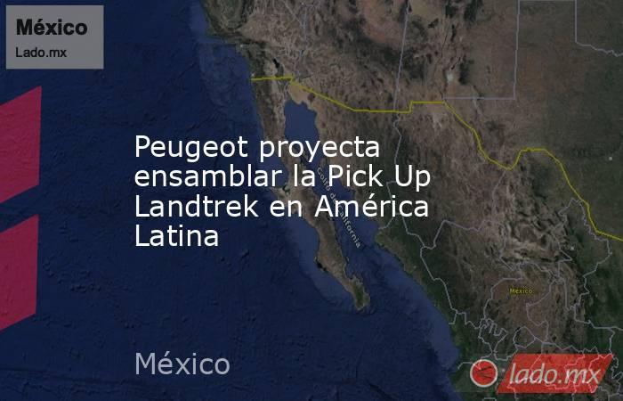 Peugeot proyecta ensamblar la Pick Up Landtrek en América Latina. Noticias en tiempo real