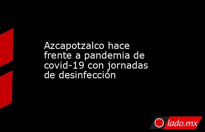 Azcapotzalco hace frente a pandemia de covid-19 con jornadas de desinfección. Noticias en tiempo real