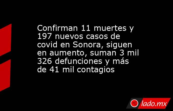 Confirman 11 muertes y 197 nuevos casos de covid en Sonora, siguen en aumento, suman 3 mil 326 defunciones y más de 41 mil contagios. Noticias en tiempo real