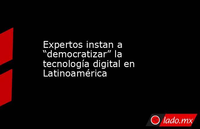 """Expertos instan a """"democratizar"""" la tecnología digital en Latinoamérica. Noticias en tiempo real"""