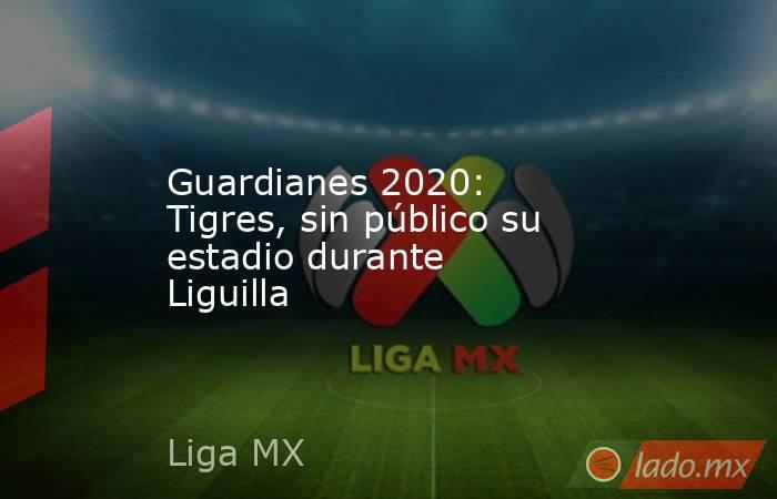 Guardianes 2020: Tigres, sin público su estadio durante Liguilla. Noticias en tiempo real