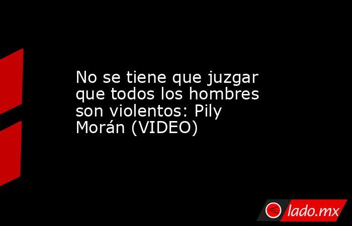 No se tiene que juzgar que todos los hombres son violentos: Pily Morán (VIDEO). Noticias en tiempo real