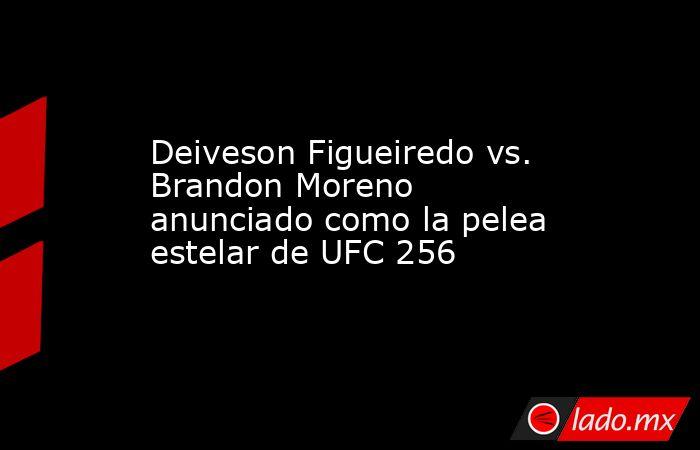 Deiveson Figueiredo vs. Brandon Moreno anunciado como la pelea estelar de UFC 256. Noticias en tiempo real