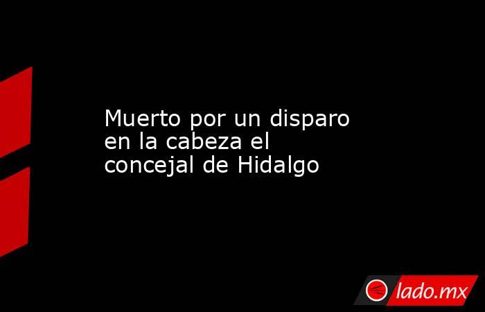 Muerto por un disparo en la cabeza el concejal de Hidalgo. Noticias en tiempo real