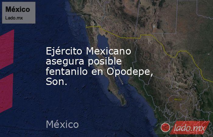 Ejército Mexicano asegura posible fentanilo en Opodepe, Son.. Noticias en tiempo real