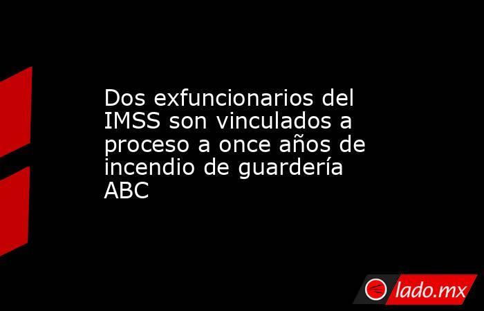 Dos exfuncionarios del IMSS son vinculados a proceso a once años de incendio de guardería ABC. Noticias en tiempo real
