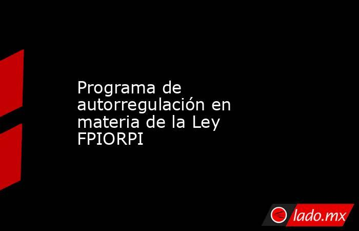 Programa de autorregulación en materia de la Ley FPIORPI. Noticias en tiempo real