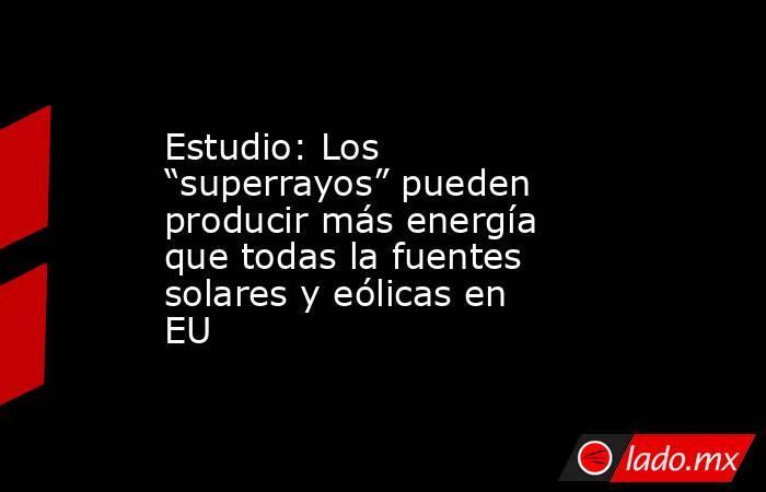 """Estudio: Los """"superrayos"""" pueden producir más energía que todas la fuentes solares y eólicas en EU. Noticias en tiempo real"""