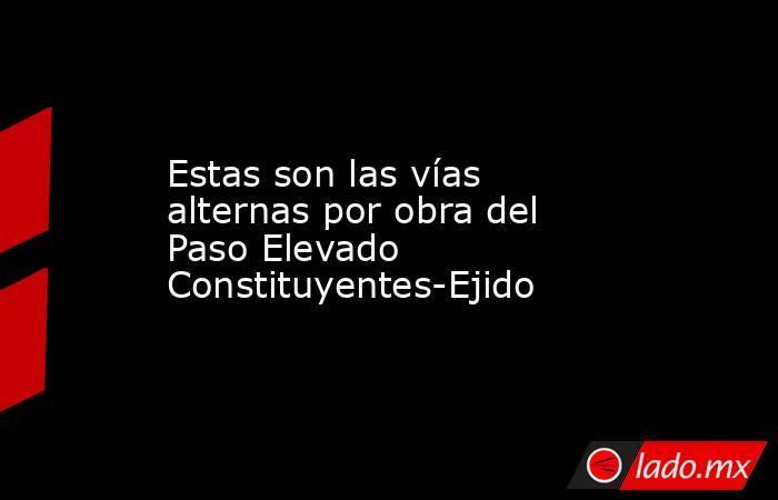 Estas son las vías alternas por obra del Paso Elevado Constituyentes-Ejido. Noticias en tiempo real