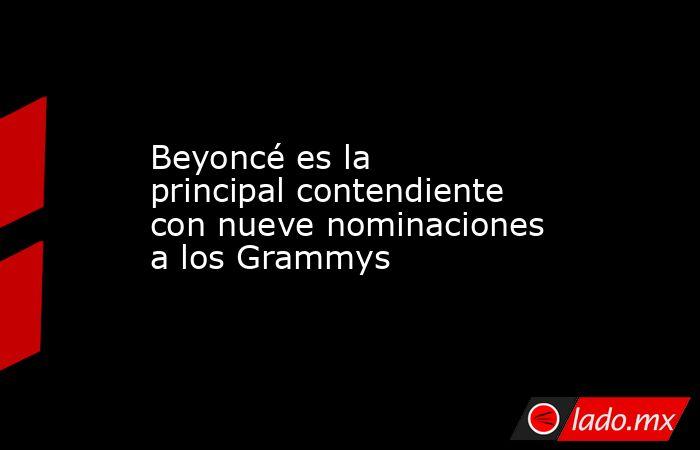Beyoncé es la principal contendiente con nueve nominaciones a los Grammys. Noticias en tiempo real
