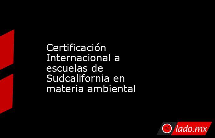 Certificación Internacional a escuelas de Sudcalifornia en materia ambiental. Noticias en tiempo real
