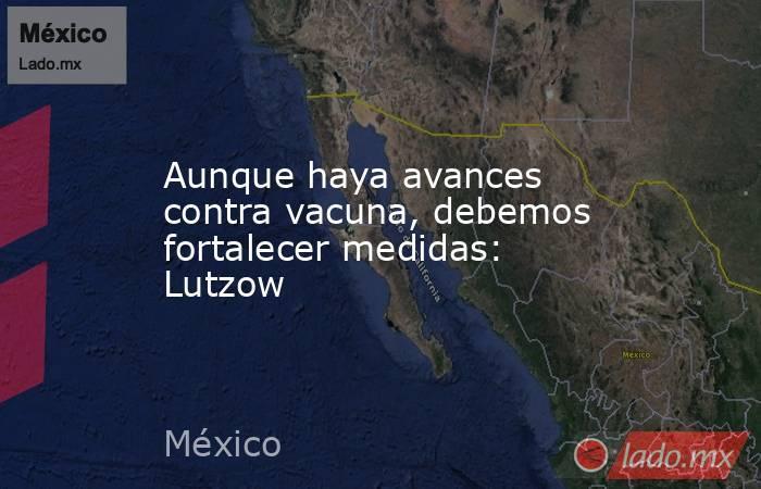 Aunque haya avances contra vacuna, debemos fortalecer medidas: Lutzow. Noticias en tiempo real