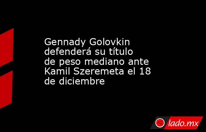 Gennady Golovkin defenderá su título de peso mediano ante Kamil Szeremeta el 18 de diciembre. Noticias en tiempo real