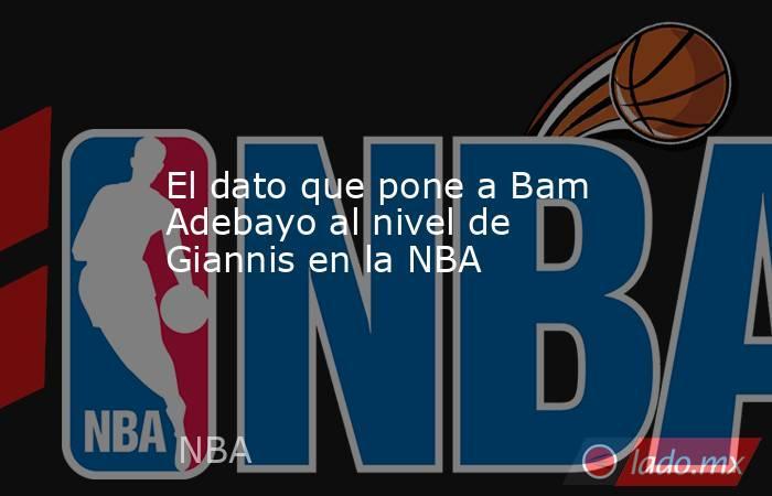 El dato que pone a Bam Adebayo al nivel de Giannis en la NBA. Noticias en tiempo real