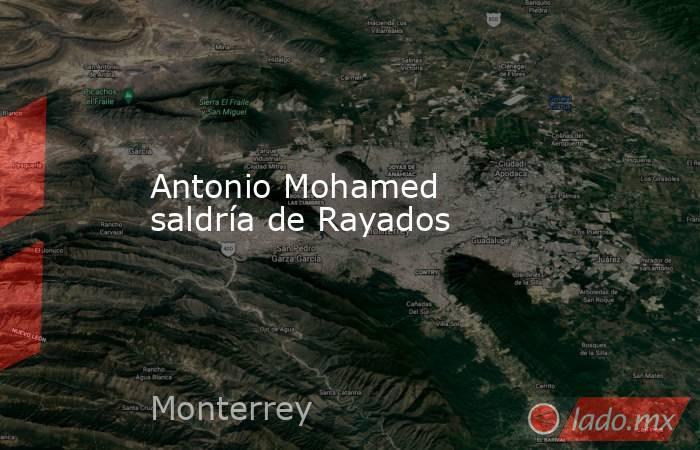 Antonio Mohamed saldría de Rayados. Noticias en tiempo real