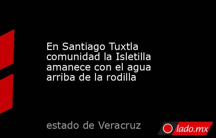En Santiago Tuxtla comunidad la Isletilla amanece con el agua arriba de la rodilla. Noticias en tiempo real