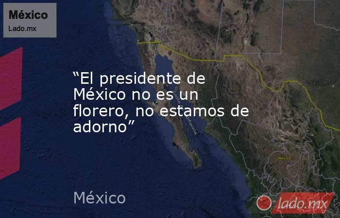 """""""El presidente de México no es un florero, no estamos de adorno"""". Noticias en tiempo real"""