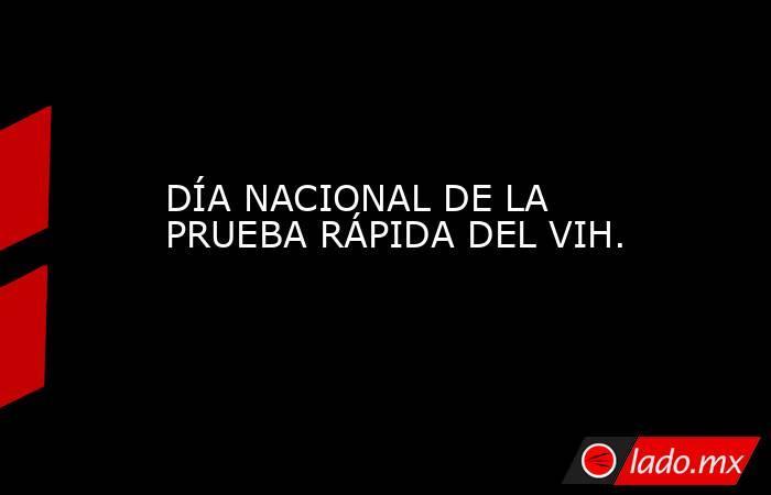 DÍA NACIONAL DE LA PRUEBA RÁPIDA DEL VIH.. Noticias en tiempo real
