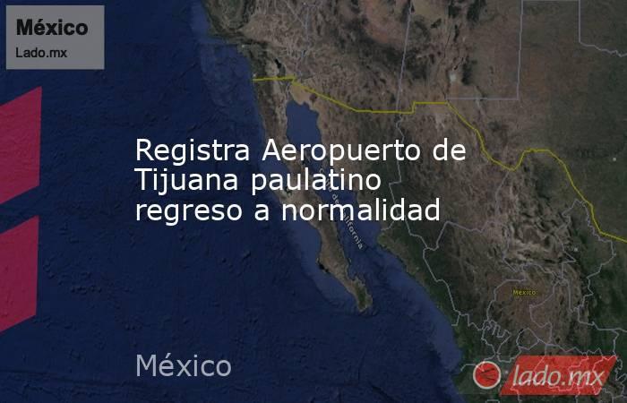 Registra Aeropuerto de Tijuana paulatino regreso a normalidad. Noticias en tiempo real