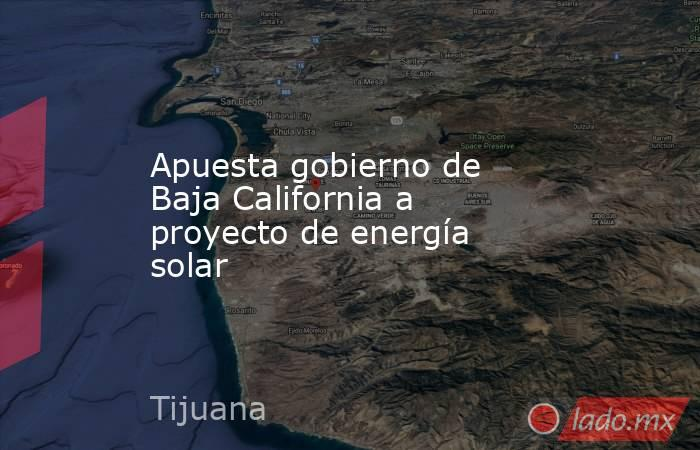 Apuesta gobierno de Baja California a proyecto de energía solar. Noticias en tiempo real