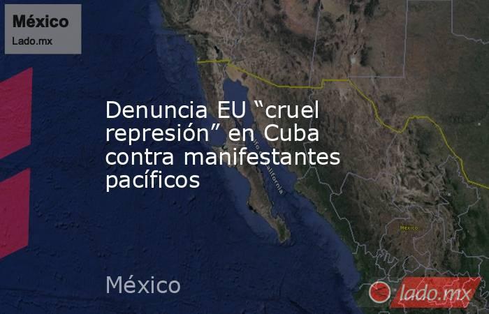 """Denuncia EU """"cruel represión"""" en Cuba contra manifestantes pacíficos. Noticias en tiempo real"""